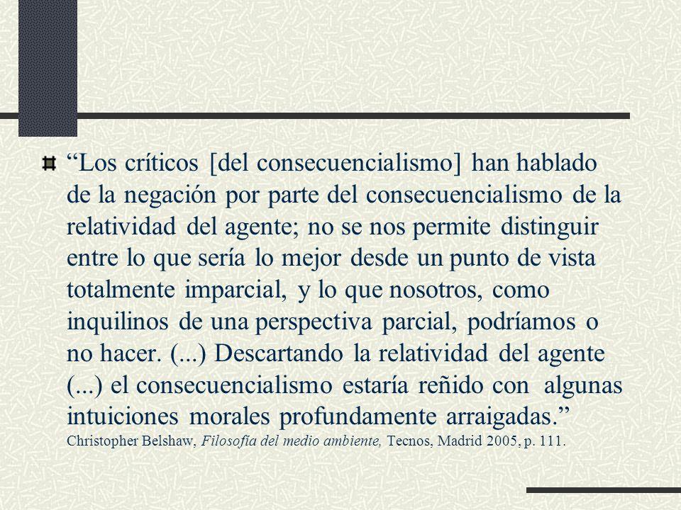 Los críticos [del consecuencialismo] han hablado de la negación por parte del consecuencialismo de la relatividad del agente; no se nos permite distinguir entre lo que sería lo mejor desde un punto de vista totalmente imparcial, y lo que nosotros, como inquilinos de una perspectiva parcial, podríamos o no hacer.